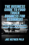 THE BUSINESS GUIDE TO FOOD TRUCK BUSINESS FOR BEGINNERS: Strategic Plan To Manage And Grow Your Food Truck Business For Dummies