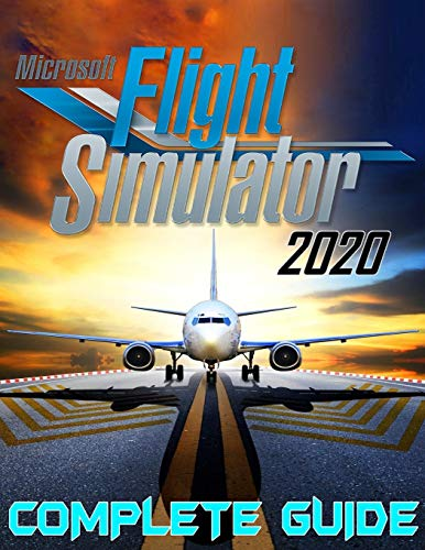Microsoft Flight Simulator 2020: COMPLETE GUIDE: Best Tips, Tricks, Walkthroughs and Strategies to Become a Pro Player