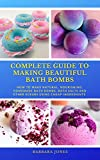 Complete Guide to Making Beautiful Bath Bombs: How to make Natural, Nourishing, Homemade Bath Bombs, Bath Salts and other Scrubs Using Cheap Ingredients