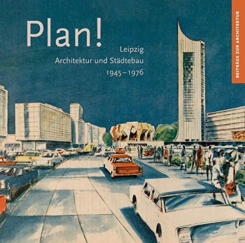 Plan!: Leipzig, Architektur und Städtebau 1945–1976 (Beiträge zur Architektur, Band 5)