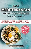 Easy Mediterranean Recipes Cookbook for Beginners: Kitchen-tested recipes to live healthy and eat well every day