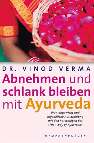 Abnehmen und schlank bleiben mit Ayurveda: Wunschgewicht und jugendliche Ausstrahlung mit den Ratschlägen der