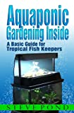 Aquaponic Gardening Inside - A Basic Guide for Tropical Fish Keepers (English Edition)