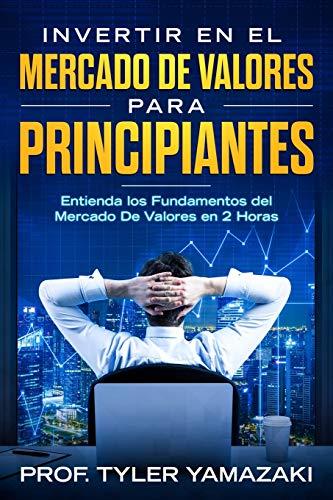 Invertir en el Mercado De Valores para Principiantes [Libro en Español/Spanish Book]: Entienda los Fundamentos del Mercado De Valores en 2 Horas (Inversión para principiantes)