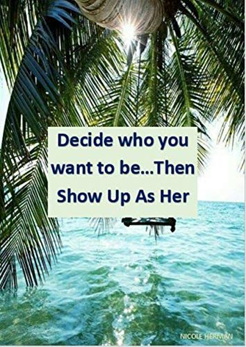Decide who you want to be... Then show up as HER (English Edition)
