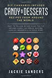 DIY Cannabis-Infused Candy & Desserts: Recipes From Around the World: Easy to Follow Recipe Guide...