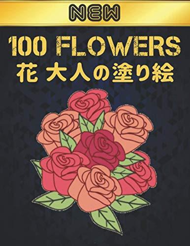 花 大人の塗り絵 100 NEW FLOWERS: 花の塗り絵 | 抗ストレス 塗り絵 大人 ストレス解消とリラクゼーションのための ぬりえほん 花 大人のリラクゼーションの塗り絵100インスピレーションあふれる花柄大人のリラクゼーションのための美しい花の