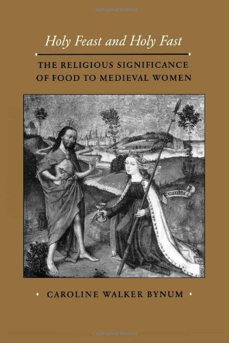 Holy Feast and Holy Fast: The Religious Significance of Food to Medieval Women (The New Historicism: Studies in Cultural Poetics Book 1)