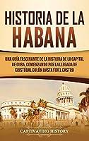 Historia de La Habana: Una Guía Fascinante de la Historia de la Capital de Cuba, Comenzando por la Llegada de Cristóbal Colón hasta Fidel Castro