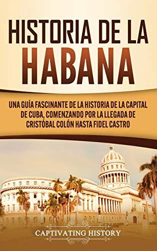Historia de La Habana: Una Guía Fascinante de la Historia de la Capital de Cuba, Comenzando por la Llegada de Cristóbal Colón hasta Fidel Castro (Spanish Edition)