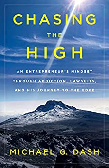 Chasing the High: An Entrepreneur's Mindset Through Addiction, Lawsuits, and His Journey to the Edge by [Michael G. Dash]