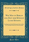 Wie Man in Berlin zur Zeit der Königin Luise Köchte: Ein Gastronomischer Beitrag nach den im Jahre 1795 Niedergeschriebenen Aufzeichnungen (Classic Reprint)
