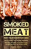 Smoked Meat: Not Your Everyday BBQ: Bacon, Cheese, Tuna, Sausage, Vegetables: The Best Recipes of...
