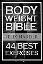Bodyweight: Bodyweight Bible: 44 Best Exercises To Add Strength And Muscle (Bodyweight Training, Bodyweight Exercises, Bodyweight Bodybuilding, Calisthenics, Calisthenics For Beginners)