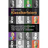 Klassikerfeiern: Permanenz und Polyfunktionalitaet Beethovens, Goethes und Victor Hugos im 20. Jahrhundert