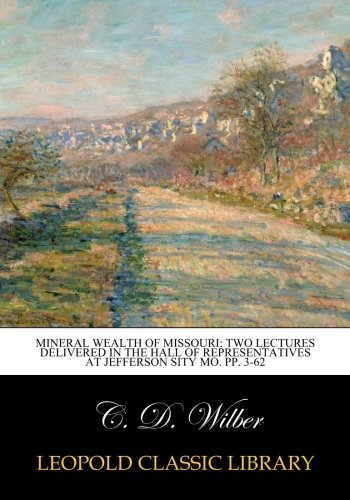 Mineral Wealth of Missouri: Two Lectures Delivered in the Hall of Representatives at Jefferson sity mo. pp. 3-62