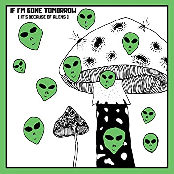 If I'm Gone Tomorrow (It's Because of Aliens)