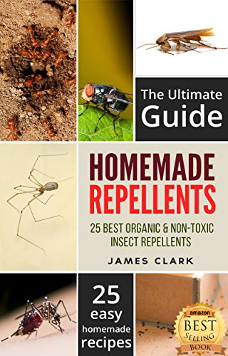 Homemade Repellents: The Ultimate Guide: 25 Natural Homemade Insect Repellents for Mosquitos, Ants, Flys, Roaches and Common Pests (Homemade Repellents, ... Repellent, Natural Repellents, Book 1)
