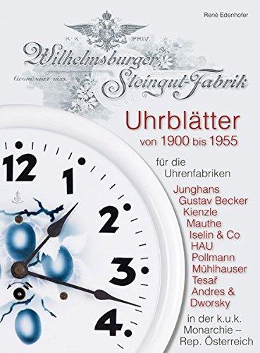 Uhrblätter der Wilhelmsburger Steingut-Fabrik von 1900 bis 1955: für die Uhrenfabriken Junghans, Gustav Becker, Kienzle, Mauthe, Iselin & Co, HAU, ... in der k.u.k. Monarchie - Rep. Österreich