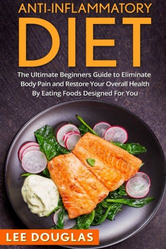 Anti-Inflammatory Diet: The Ultimate Beginners Guide to Eliminate Body Pain and (Anti-Inflammatory Diet, Weight loss, Health, Pain Free, Anti-Inflammatory Recipies)