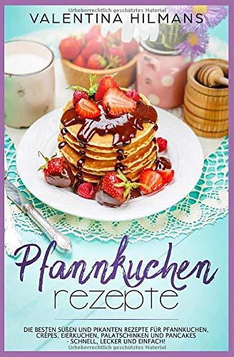 Pfannkuchen Rezepte: Die besten süßen und pikanten Rezepte für Pfannkuchen, Crêpes, Eierkuchen, Palatschinken und Pancakes - schnell, lecker und einfach!