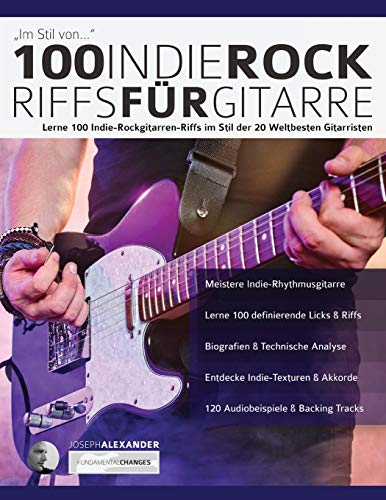 100 Indie-Rock Riffs für Gitarre: Lerne 100 Indie-Rock-Gitarrenriffs im Stil der 20 besten Gitarristen der Welt (Rockgitarre lernen, Band 3)