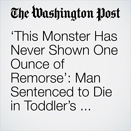 'This Monster Has Never Shown One Ounce of Remorse': Man Sentenced to Die in Toddler's Murder copertina