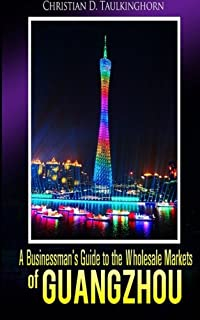 A Businessman`s Guide to the Wholesale Markets of Guangzhou
