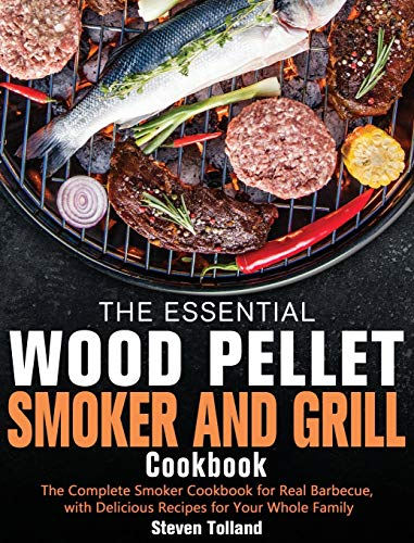 The Essential Wood Pellet Smoker and Grill Cookbook: The Complete Smoker Cookbook for Real Barbecue, with Delicious Recipes for Your Whole Family