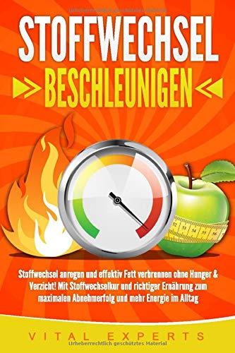 STOFFWECHSEL BESCHLEUNIGEN: Stoffwechsel anregen und effektiv Fett verbrennen ohne Hunger & Verzicht! Mit Stoffwechselkur und richtiger Ernährung zum maximalen Abnehmerfolg und mehr Energie im Alltag