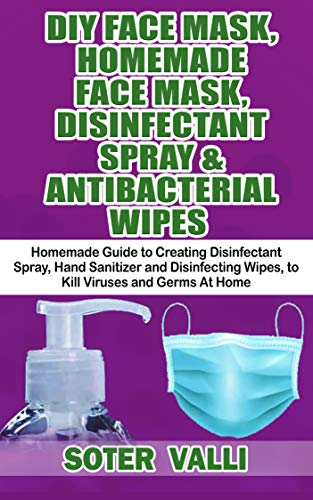 DIY HOMEMADE FACE MASK, DISINFECTANT SPRAY & ANTIBACTERIAL WIPES : Easy Step-by-Step Guide to Make Your Hand Sanitizer Germicidal Wipes & Sanitizing Spray at Home