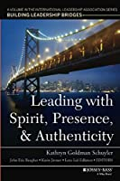 Leading with Spirit, Presence, and Authenticity: A Volume in the International Leadership Association Series, Building Leadership Bridges