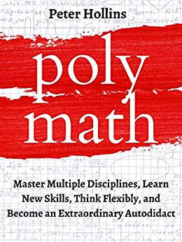 Polymath: Master Multiple Disciplines, Learn New Skills, Think Flexibly, and Become an Extraordinary Autodidact (Learning how to Learn Book 9) by [Peter Hollins]