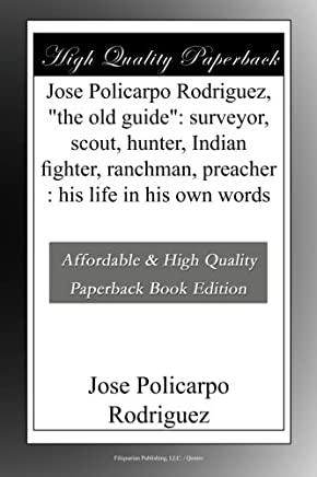 Jose Policarpo Rodriguez,the old guide: surveyor, scout, hunter, Indian fighter, ranchman, preacher : his life in his own words