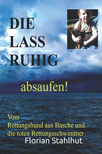 DIE LASS RUHIG absaufen Vom Rettungshund aus Basche und die toten Rettungsschwimmer: kein Roman, leider Wahrheit von Florian Stahlhut und Lupi
