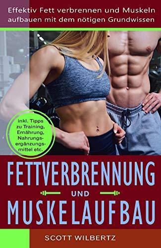 Fettverbrennung und Muskelaufbau: Effektiv Fett verbrennen und Muskeln aufbauen mit dem nötigen Grundwissen (inkl. Tipps zu Training, Ernährung, Nahrungsergänzungsmittel etc.)