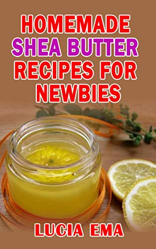 HOMEMADE SHEA BUTTER RECIPES FOR NEWBIES (English Edition)
