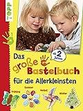 Das große Bastelbuch für die Allerkleinsten: 85 Bastelideen für Kinder ab 2 Jahren