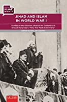 """Jihad and Islam in World War I: Studies on the Ottoman Jihad on the Centenary of Snouck Hurgronje's """"Holy War Made in Germany"""" (Debates on Islam and Society)"""