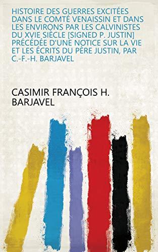 Histoire des guerres excitées dans le comté Venaissin et dans les environs par les Calvinistes du xvie siècle [signed p. Justin] précédée d'une notice ... par C.-F.-H. Barjavel (French Edition)