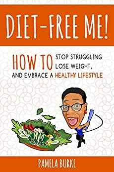Diet-Free Me: How to Stop Struggling, Lose Weight, and Embrace a Healthy Lifestyle by [Pamela Burke]