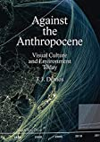 Against the Anthropocene: Visual Culture and Environment Today (Sternberg Press) - T. J. Demos