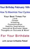 February 16th,Today is Your Birthday,  Beyond Astrology,  Almanac Maximize Your Best Times For Love Marriage Communications Business Ideas Thoughts on Success & FREE Bonus Report