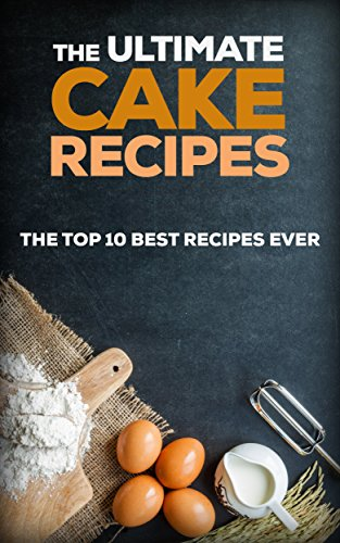 The Ultimate Cake Recipes: The Top 10 Best Recipes Ever (Chocolate recipes, Cake Recipes)
