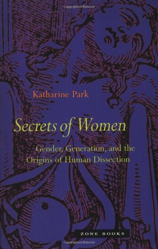 Secrets of Women: Gender, Generation, and the Origins of Human Dissection by Katharine Park