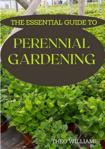 THE ESSENTIAL GUIDE TO PERENNIAL GARDENING: A Field Guide to Planting And Raising Herbs, Fruits, and Vegetables (English Edition)