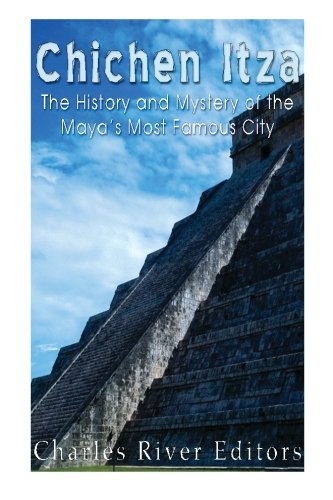 Chichen Itza: The History and Mystery of the Maya?s Most Famous City