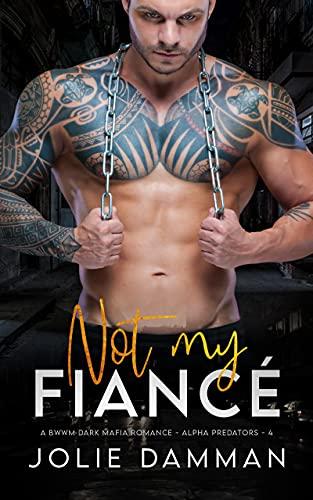 Not my Fiancé: A BWWM Dark Mafia Romance (Alpha Predators Book 4)...