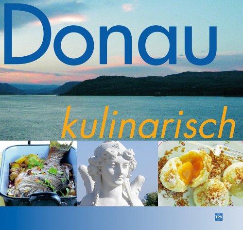 Donau kulinarisch: Die Donau entlang - von der Quelle bis zum Delta.