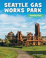 Seattle Gas Works Park (21st Century Skills Library: Changing Spaces)